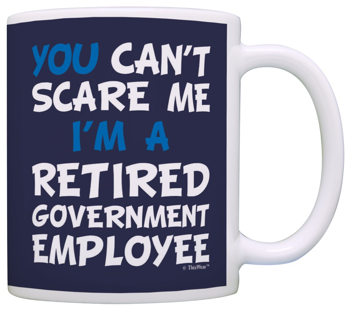 Retirement Gifts for Men You Can't Scare Me I'm a Retired Government Employee Funny Retirement Gifts for Govt Employee 15-oz Coffee Mug Tea Cup 15 oz Navy A-P-S-15M-0833-01
