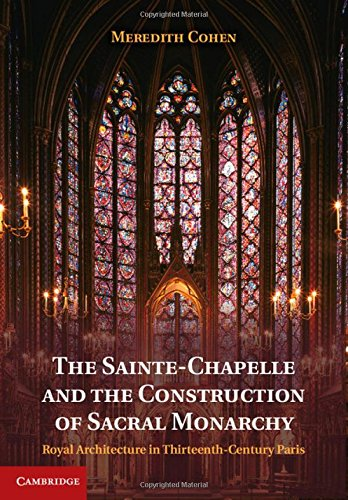 The Sainte-Chapelle and the Construction of Sacral Monarchy: Royal Architecture in Thirteenth-Century - Chapelle Saint