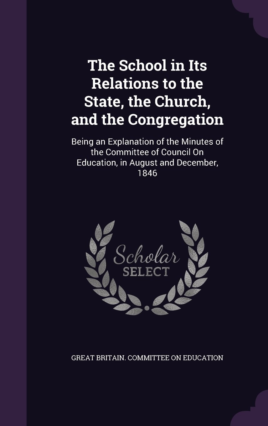 Read Online The School in Its Relations to the State, the Church, and the Congregation: Being an Explanation of the Minutes of the Committee of Council on Education, in August and December, 1846 pdf epub