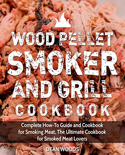 Wood Pellet Smoker and Grill Cookbook: Complete How-To Guide and Cookbook for Smoking Meat, The Ultimate Cookbook for Smoked Meat Lovers by Dean Woods