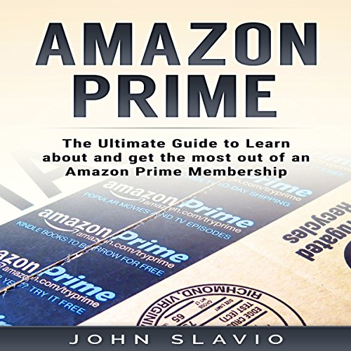 Amazon Prime: The Ultimate Guide to Learn About and Get the Most out of an Amazon Prime Membership