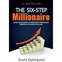The Six Step Millionaire: How to Become a Consistent Profitable Trader in 20 Minutes a Day