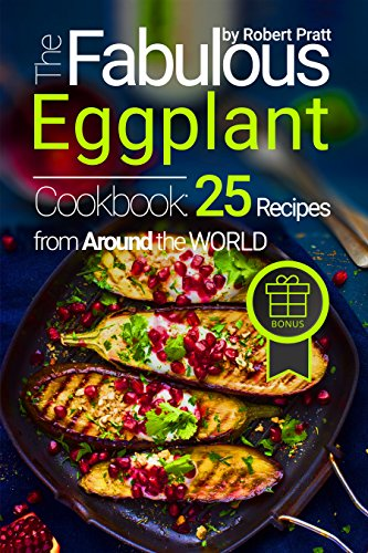 The Fabulous Eggplant Cookbook: 25 Recipes from Around the World (Superfoods for Best Health Book 4) (Food Tort)