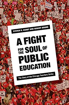 A Fight for the Soul of Public Education: The Story of the Chicago Teachers Strike by [Ashby, Steven K., Bruno, Robert]