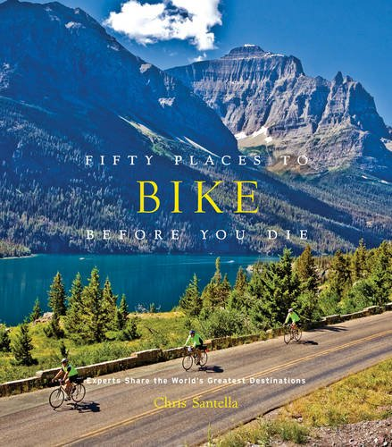 Fifty Places to Bike Before You Die: Biking Experts Share the World's Greatest Destinations ()
