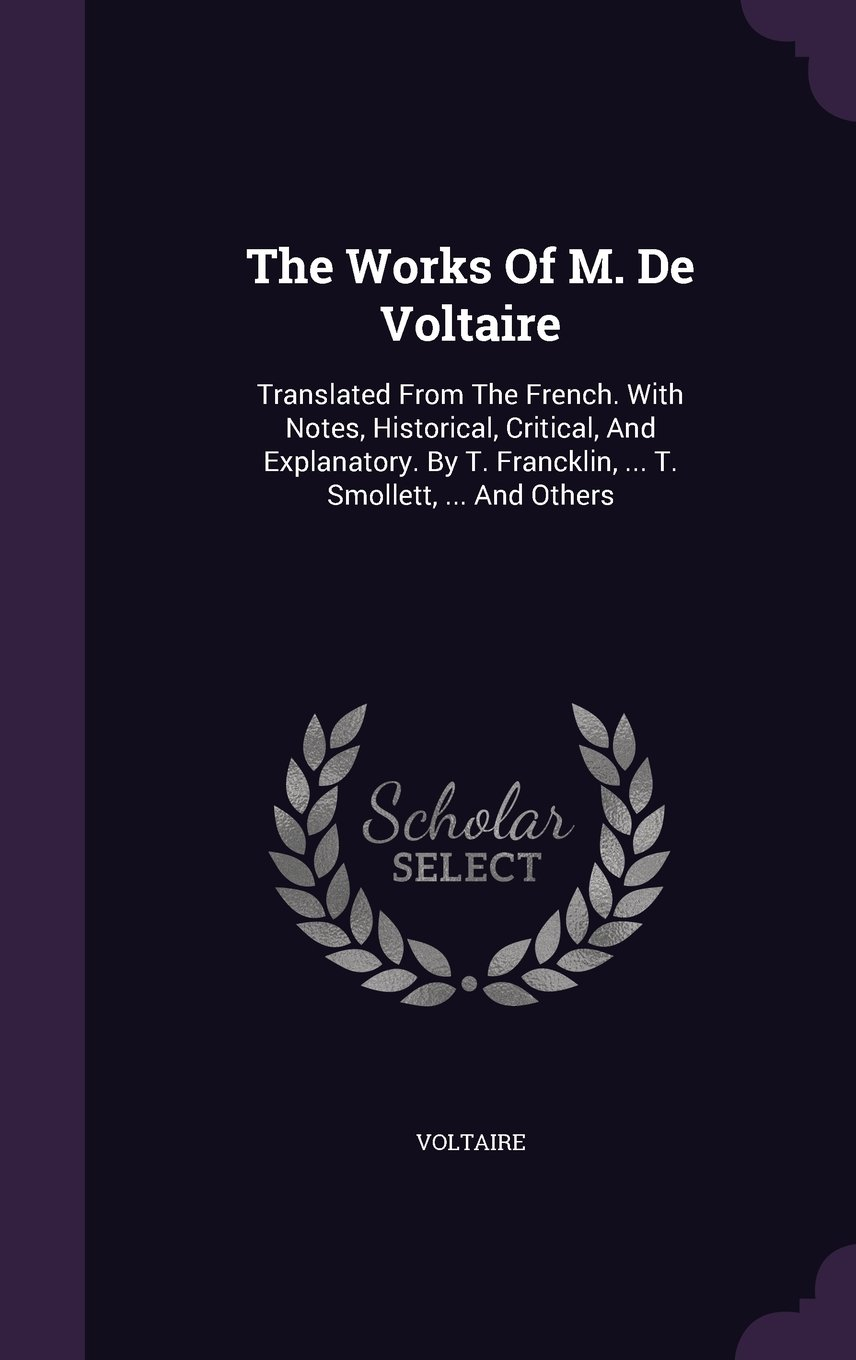 Download The Works Of M. De Voltaire: Translated From The French. With Notes, Historical, Critical, And Explanatory. By T. Francklin, ... T. Smollett, ... And Others PDF