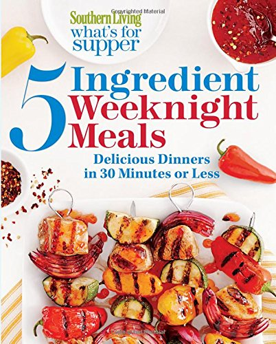 Read Online Southern Living What's for Supper: 5-Ingredient Weeknight Meals: Delicious Dinners in 30 Minutes or Less ebook