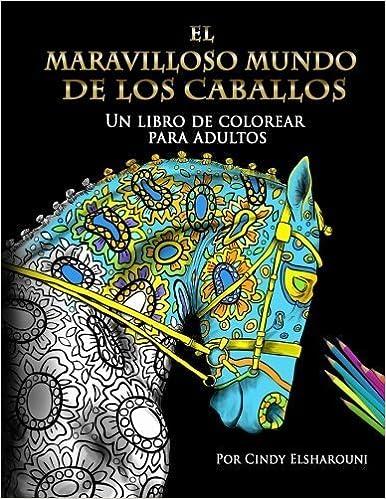 Book El Maravilloso Mundo De Los Caballos: Un libro de colorear para adultos (Spanish Edition) by Cindy Elsharouni (2016-02-25)