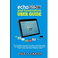 Echo Show 2nd Generation User Guide: The Complete Amazon Echo Show 2nd Generation User Guide with Alexa for Beginners…