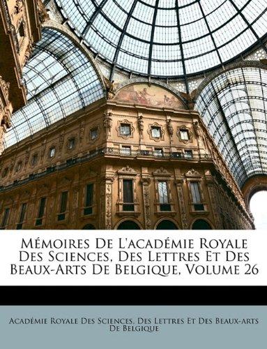 Mémoires De L'académie Royale Des Sciences, Des Lettres Et Des Beaux-Arts De Belgique, Volume 26 (French Edition) pdf epub