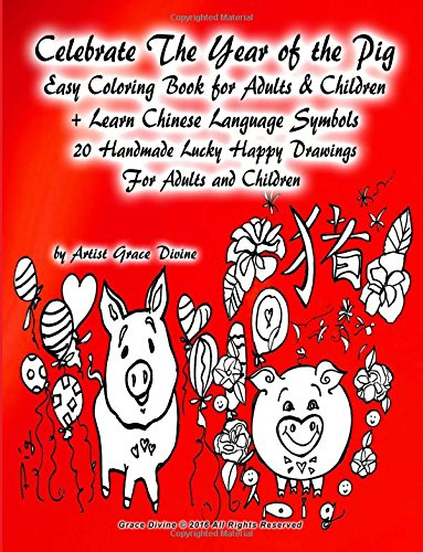 (Celebrate The Year of the Pig Easy Coloring Book for Adults & Children + Learn Chinese Language Symbols 20 Handmade Lucky Happy Drawings For Adults and Children)