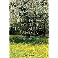 Das Glück, einen Baum zu umarmen: Geschichten von der Kunst des achtsamen Lebens
