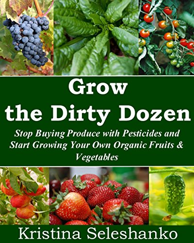 Grow the Dirty Dozen: Stop Buying Produce with Pesticides and Start Growing Your Own Organic Fruits & Vegetables (Fruit and Vegetable Gardening)
