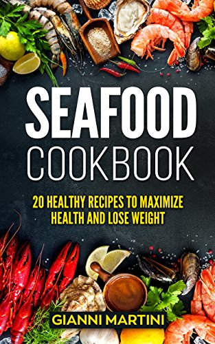 Seafood Cookbook: 20 Healthy Recipes To Maximize Health And Lose Weight by Gianni Martini