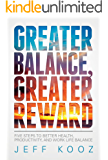 Greater Balance, Greater Reward: Five Steps to Better Health, Productivity, and Work Life Balance (Greater Balance Books Book 1)
