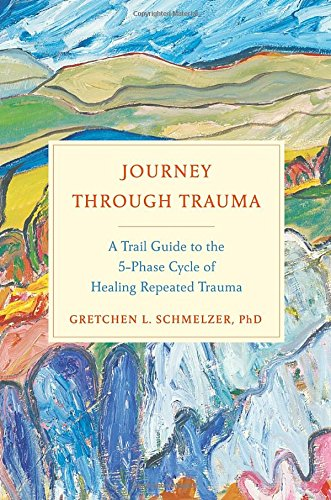 Journey Through Trauma: A Trail Guide to the 5-Phase Cycle of Healing Repeated Trauma