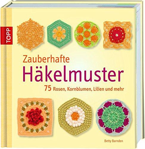 Zauberhafte Häkelmuster: 75 Rosen, Kornblumen, Lilien und mehr ...