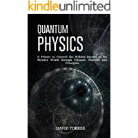 Quantum Physics: A Primer to Unravel the Hidden Secrets of the Mystery World through Ultimate Theories and Principles