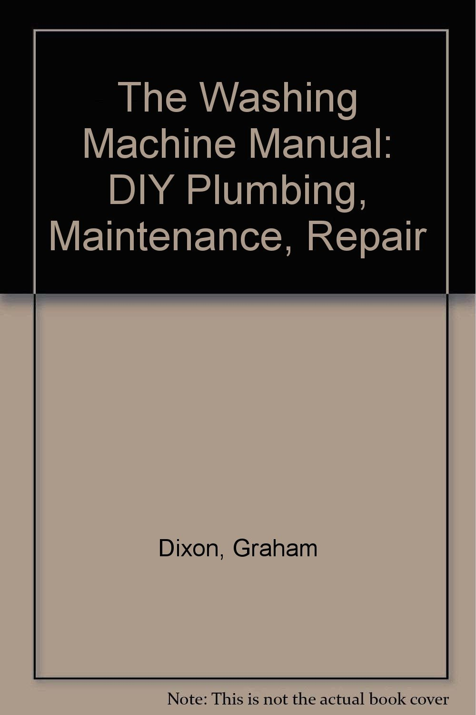 The Washing Machine Manual: DIY Plumbing, Maintenance, Repair: Graham  Dixon: 9781850108603: Amazon.com: Books