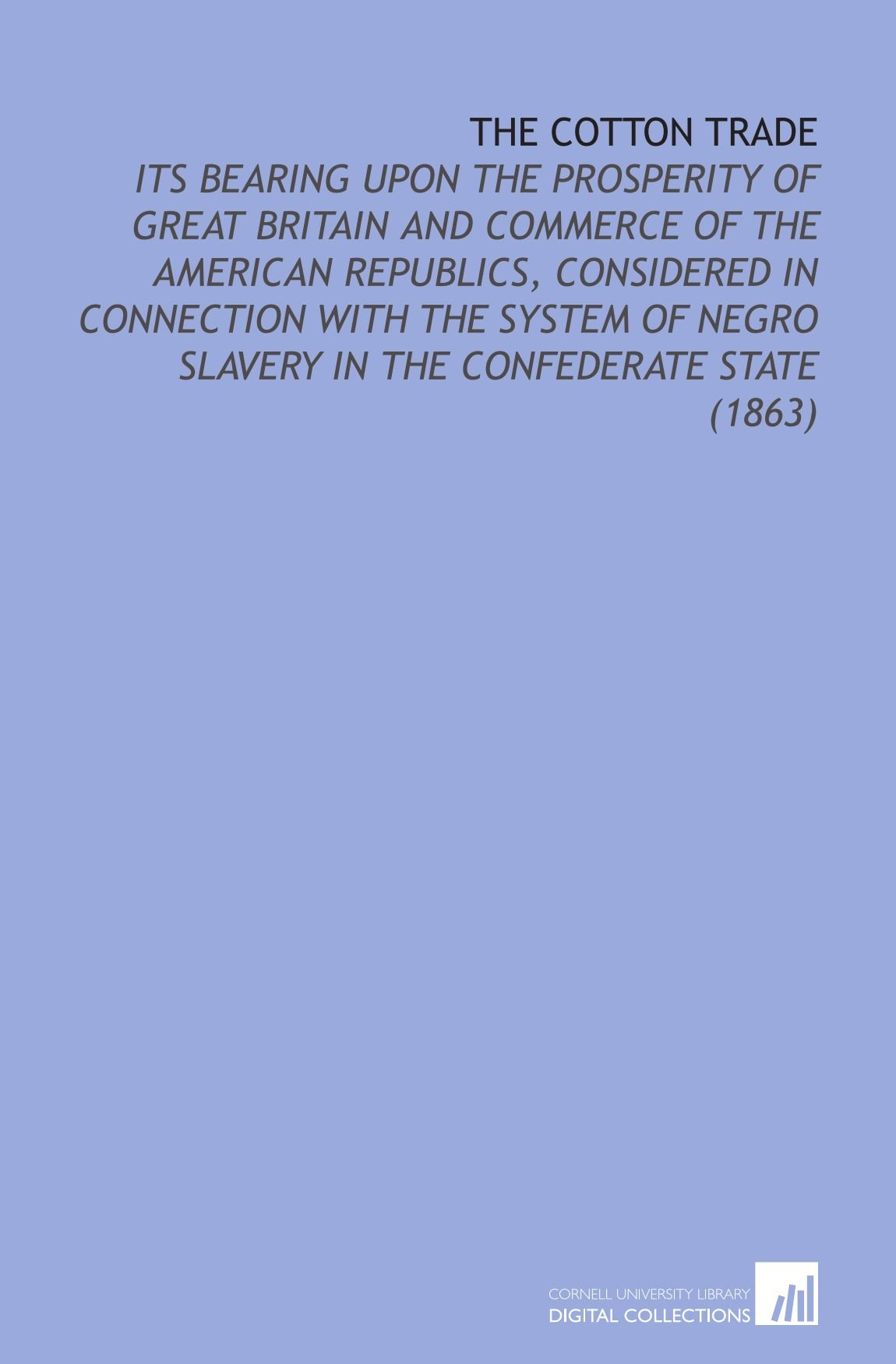 The Cotton Trade: Its Bearing Upon the Prosperity of Great Britain and Commerce of the American Republics, Considered in Connection With the System of Negro Slavery in the Confederate State (1863) ebook