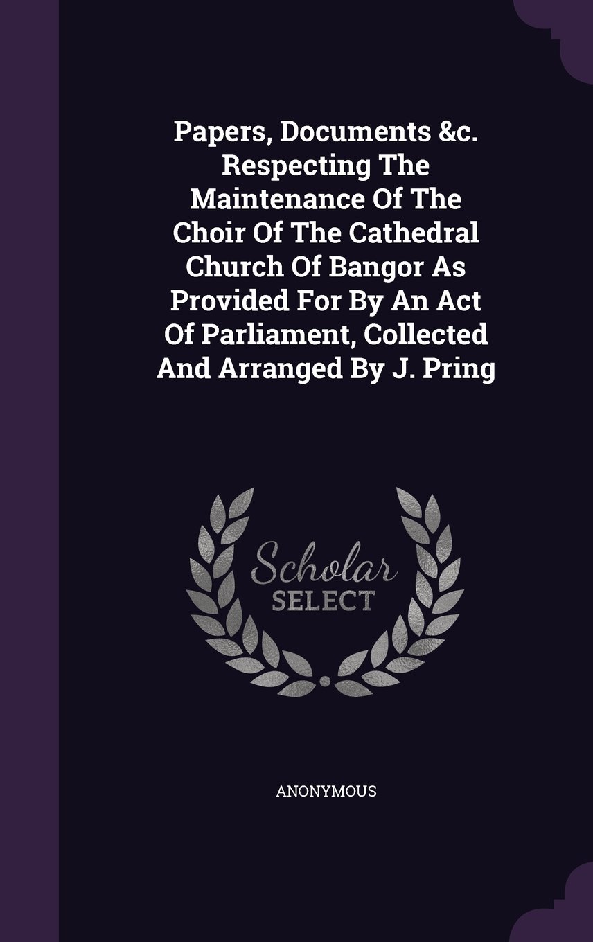 Download Papers, Documents &c. Respecting The Maintenance Of The Choir Of The Cathedral Church Of Bangor As Provided For By An Act Of Parliament, Collected And Arranged By J. Pring pdf