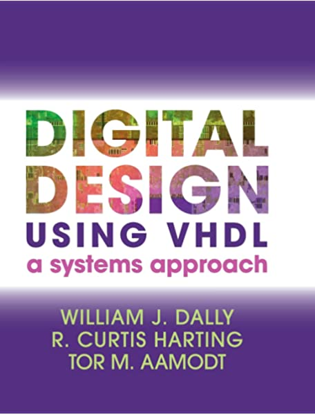 Digital Design Using Vhdl A Systems Approach Dally William J Harting R Curtis Aamodt Tor M 9781107098862 Amazon Com Books