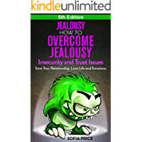 Jealousy: How To Overcome Jealousy, Insecurity and Trust Issues - Save Your Relationship, Love Life and Emotions
