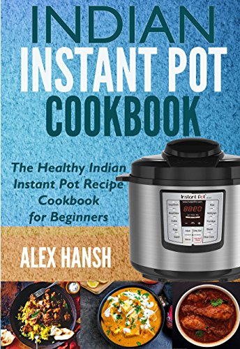 Indian Instant Pot Cookbook: The Healthy Indian Instant Pot Recipe Cookbook for Beginners by Alex Hansh