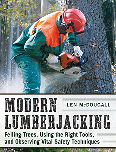 Modern Lumberjacking: Felling Trees, Using the Right Tools, and Observing Vital Safety Techniques by Books