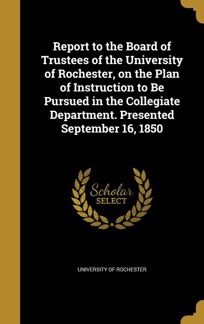 Report to the Board of Trustees of the University of Rochester, on the Plan of Instruction to Be Pursued in the Collegiate Department. Presented September 16, 1850 ebook