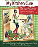 My Kitchen Cure: How I Cooked My Way Out of Chronic Autoimmune Disease with Whole Foods and Healing Recipes