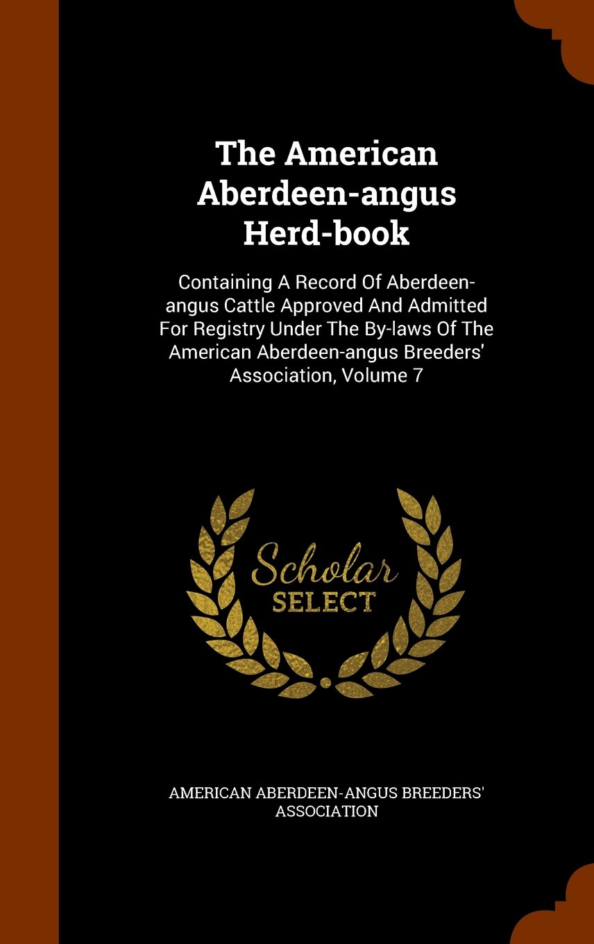 The American Aberdeen-angus Herd-book: Containing A Record Of Aberdeen-angus Cattle Approved And Admitted For Registry Under The By-laws Of The American Aberdeen-angus Breeders' Association, Volume 7 pdf epub