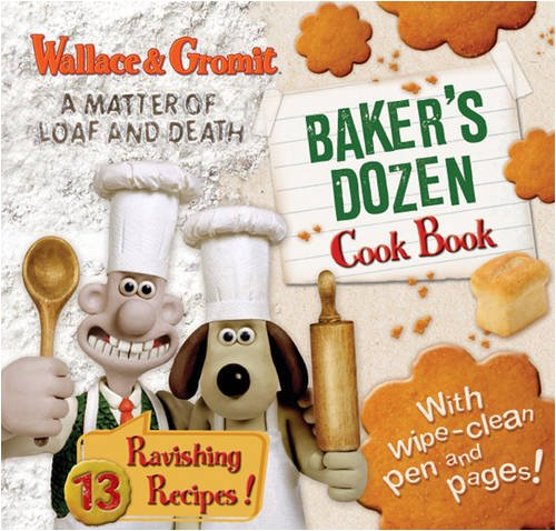 Wallace and Gromit : A Matter of Loaf and Death Baker's Dozen Cook Book. 13 Ravishing Recipes!