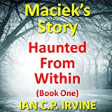 Haunted From Within (BOOK ONE) Maciek's Story : A Mystery & Detective Paranormal Action & Adventure Medical Thriller Conspiracy: 22nd October 2014 (English Edition)