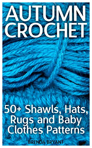 Autumn Crochet: 50+ Shawls, Hats, Rugs and Baby Clothes Patterns: (Crochet Patterns, Crochet Stitches, Crochet (Crochet Baby Clothes)