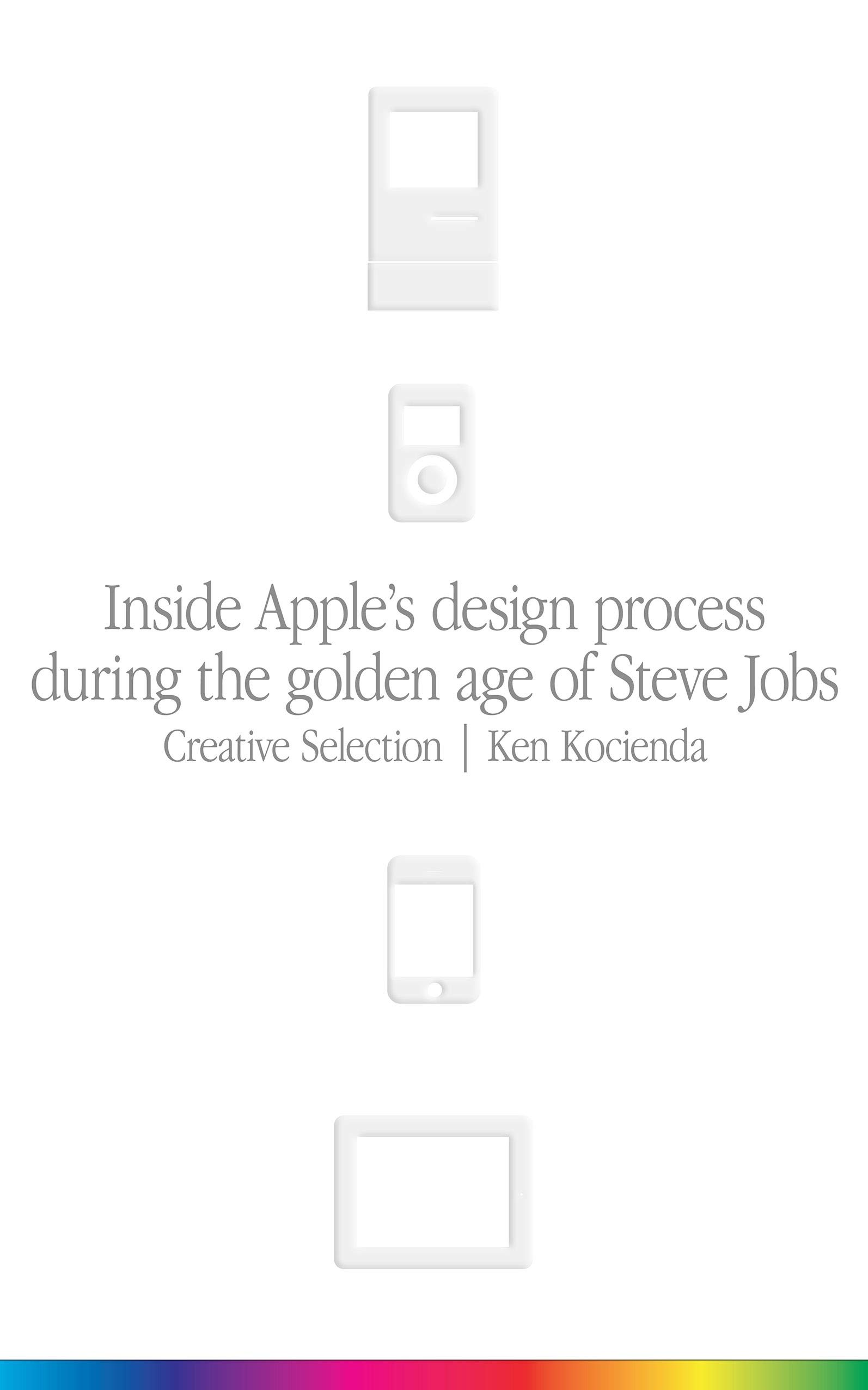 Creative Selection: Inside Apple's Design Process During the Golden Age of Steve Jobs por Ken Kocienda