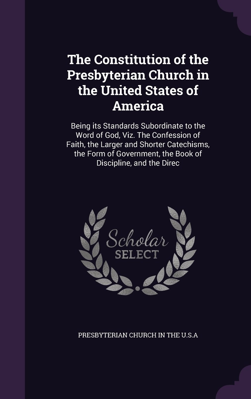 The Constitution of the Presbyterian Church in the United States of America: Being Its Standards Subordinate to the Word of God, Viz. the Confession ... the Book of Discipline, and the Direc pdf epub