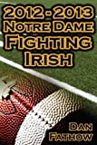 2012 - 2013 Undefeated Notre Dame Fighting Irish - Beating All Odds, the Road to the BCS Championship Game, and a College Football Legacy, Dan Fathow, 1615890394