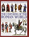 An Illustrated Encyclopedia of the Uniforms of the Roman World: A detailed study of the armies of Rome and their enemies, including the Etruscans, ... Gauls, Huns, Sassaids, Persians and Turks