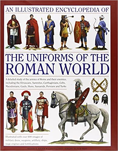 An Illustrated Encyclopedia Of The Uniforms Of The Roman World: A Detailed Study Of The Armies Of Rome And Their Enemies, Including The Etruscans, ... Gauls, Huns, Sassaids, Persians And Turks por Kevin F. Kiley