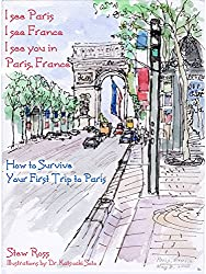 I See Paris, I See France, I See You In Paris France: How to Survive Your First Trip to Paris.