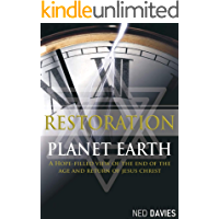 RESTORATION PLANET EARTH: A HOPE-FILLED VIEW OF THE END OF THE AGE AND RETURN OF JESUS CHRIST
