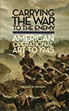 Carrying the War to the Enemy: American Operational Art to 1945 (Volume 28) (Campaigns and Commanders Series)
