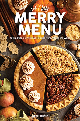 A Very Merry Menu: 40 Traditional Christmas Recipes from Around the World a Global Guide to Feasting by Martha Stephenson