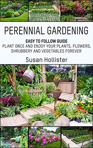 Perennial Gardening: Easy To Follow Guide: Plant Once And Enjoy Your Plants, Flowers, Shrubbery and Vegetables Forever (Perennial Gardening Guide and Tips ... Herb and Shrubbery Perennial Plants Book 1) by [Hollister, Susan]