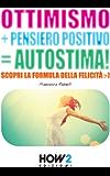 OTTIMISMO + PENSIERO POSITIVO = AUTOSTIMA! Scopri la formula della Felicità (HOW2 Edizioni Vol. 11)