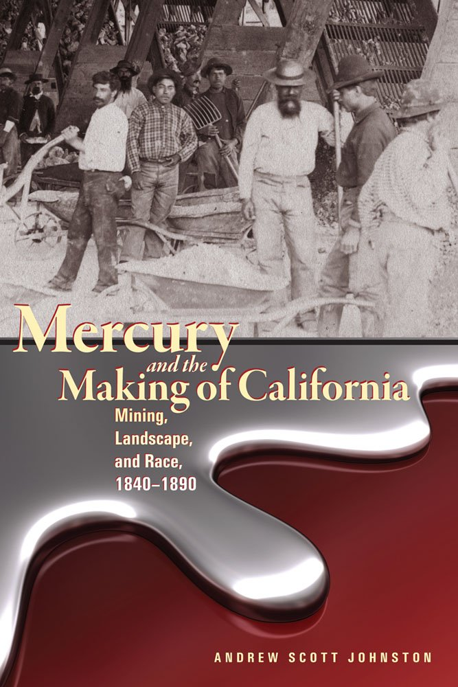 Mercury and the Making of California: Mining, Landscape, and Race, 1840–1890 (Mining the American West)