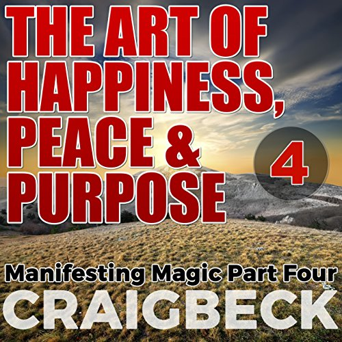 The Art of Happiness, Peace & Purpose: Manifesting Magic, Part 4 Audiobook [Free Download by Trial] thumbnail