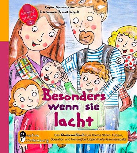 Besonders wenn sie lacht: Das Kindersachbuch zum zum Thema Stillen, Füttern, Operation und Heilung bei Lippen-Kiefer-Gaumenspalte (Ich weiß jetzt wie!)