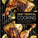Easy Tropical Cooking: Delicious Caribbean, Island, and Hawaiian Recipes